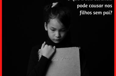 Ausência Paterna: o que a sua carência pode causar nos filhos sem pai?